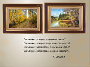 Быть может, вся природа-мозаика цветов? Быть может, вся природа-различность г