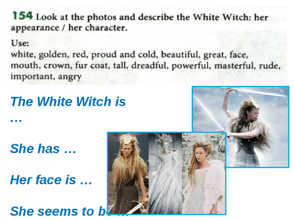 The White Witch is … She has … Her face is … She seems to be …