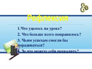 Рефлексия 1.Что удалось на уроке? 2. Что больше всего понравилось? 3. Чьим у