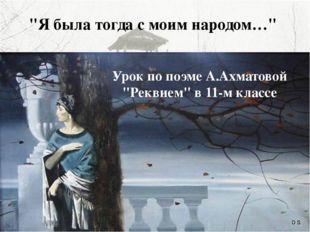 """""""Я была тогда с моим народом…"""" Урок по поэме А.Ахматовой """"Реквием"""" в 11-м кла"""
