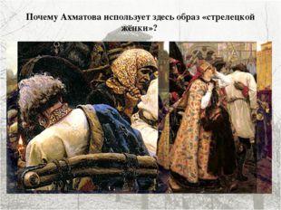 Почему Ахматова использует здесь образ «стрелецкой жёнки»? «Буду я, как стрел