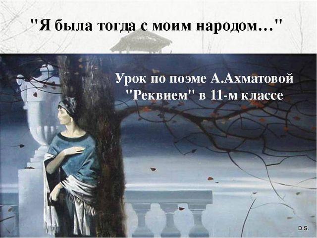 """""""Я была тогда с моим народом…"""" Урок по поэме А.Ахматовой """"Реквием"""" в 11-м кла..."""