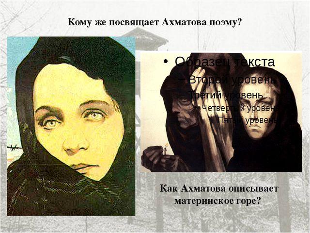Кому же посвящает Ахматова поэму? Как Ахматова описывает материнское горе?