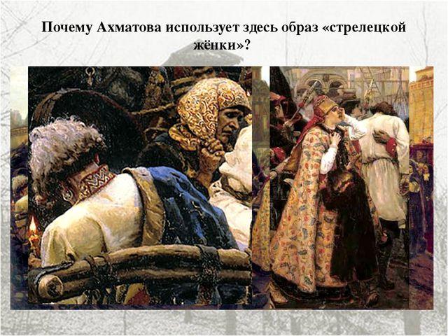 Почему Ахматова использует здесь образ «стрелецкой жёнки»? «Буду я, как стрел...