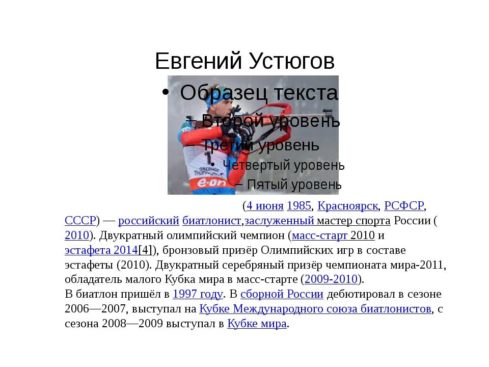 Евгений Устюгов Евге́ний Рома́нович Устю́гов(4июня1985,Красноярск,РСФСР...
