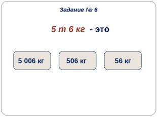 5 т 6 кг - это 5 006 кг 506 кг 56 кг Задание № 6