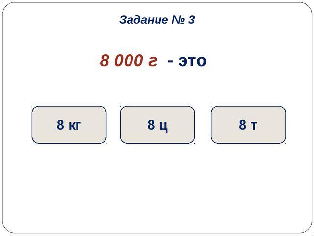 8 000 г - это 8 кг 8 ц 8 т Задание № 3