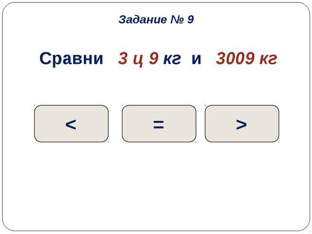 Сравни 3 ц 9 кг и 3009 кг < = > Задание № 9