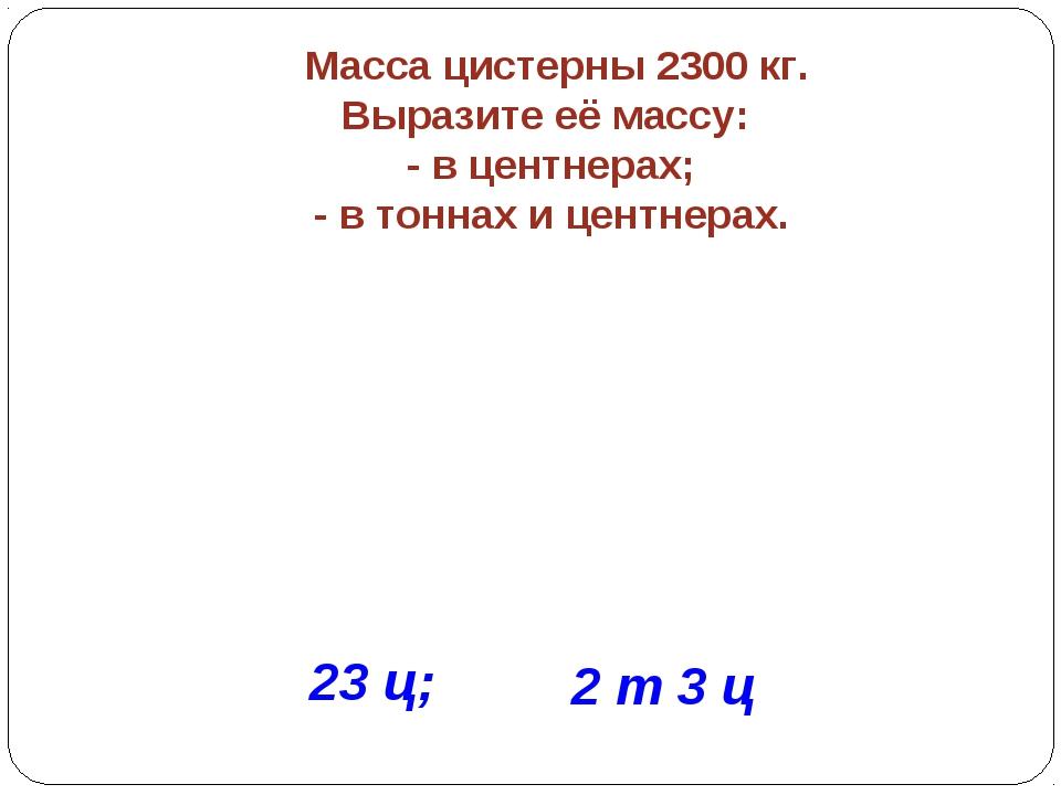 Масса цистерны 2300 кг. Выразите её массу: - в центнерах; - в тоннах и центн...