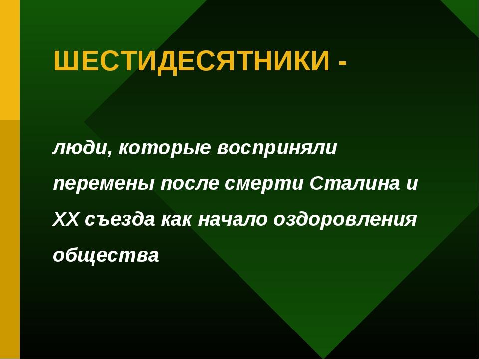 ШЕСТИДЕСЯТНИКИ - люди, которые восприняли перемены после смерти Сталина и ХХ...