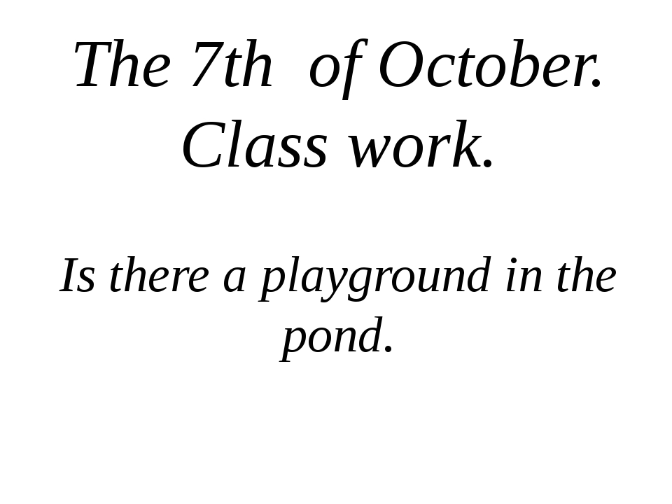 The 7th of October. Class work. Is there a playground in the pond.