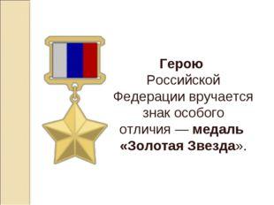 Герою Российской Федерации вручается знак особого отличия—медаль «Золотая