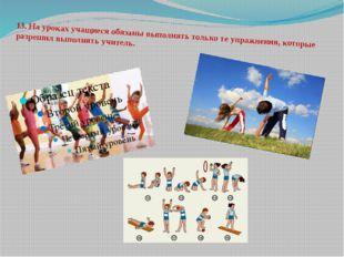 13.На уроках учащиеся обязаны выполнять только те упражнения, которые разреш