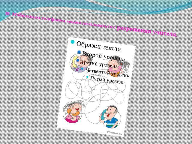 10.Мобильным телефоном можно пользоваться с разрешения учителя.
