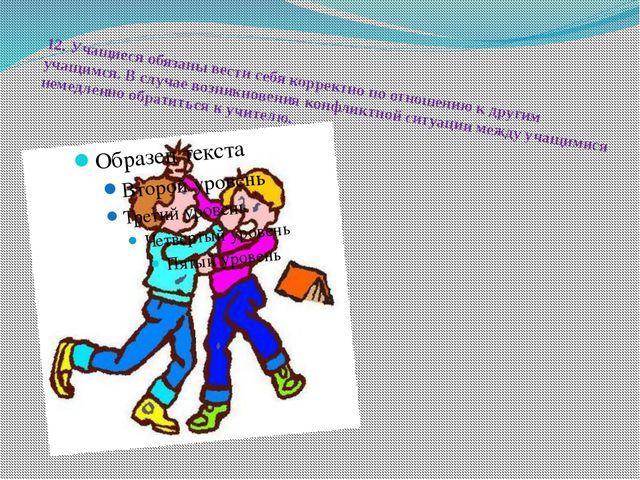 12.Учащиеся обязаны вести себя корректно по отношению к другим учащимся. В с...