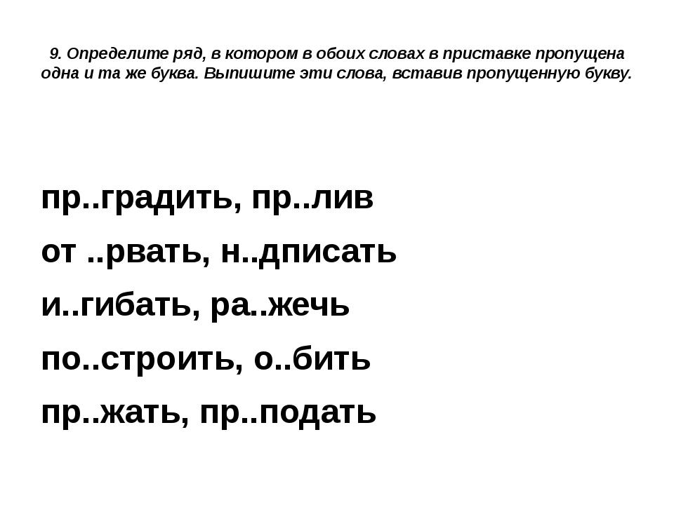9. Определите ряд, в котором в обоих словах в приставке пропущена одна и та ж...
