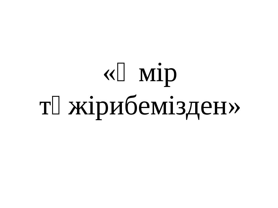 «Өмір тәжірибемізден»