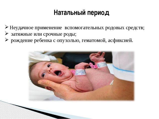 Натальный период Неудачное применение вспомогательных родовых средств; затяжн...