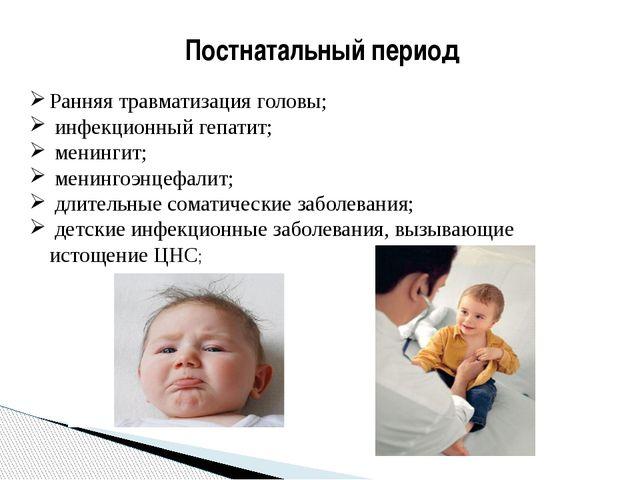 Постнатальный период Ранняя травматизация головы; инфекционный гепатит; менин...