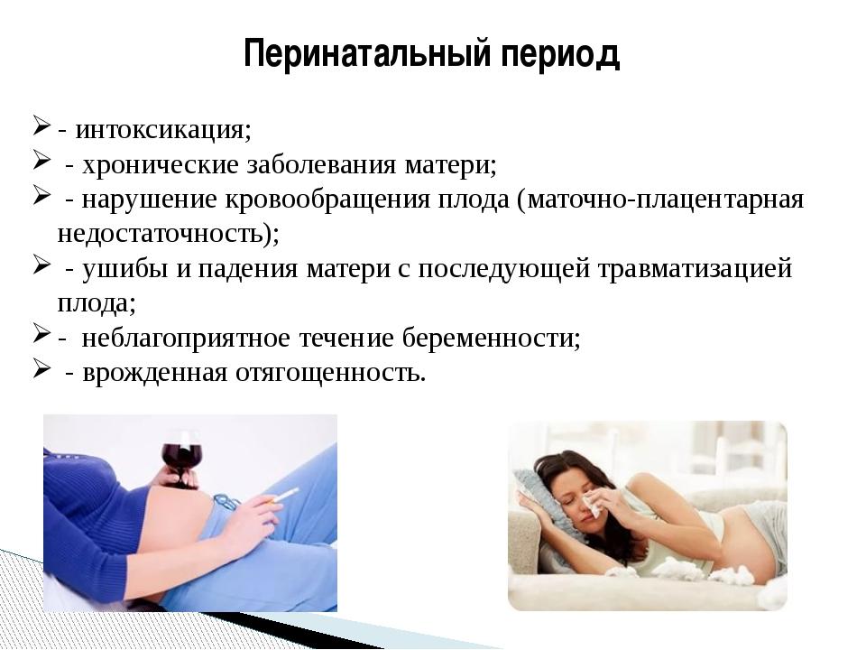 Перинатальный период - интоксикация; - хронические заболевания матери; - нару...