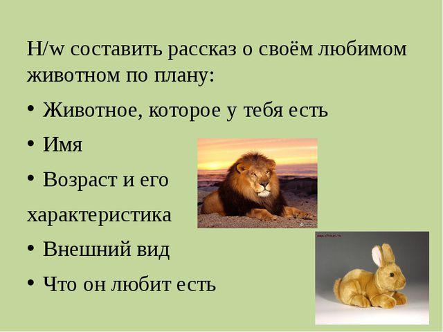 H/w составить рассказ о своём любимом животном по плану: Животное, которое у...