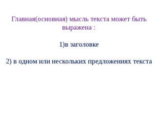 Главная(основная) мысль текста может быть выражена : 1)в заголовке 2) в одном