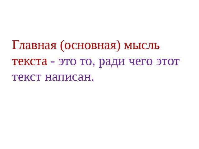 Главная (основная) мысль текста - это то, ради чего этот текст написан.