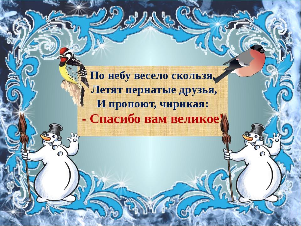 По небу весело скользя, Летят пернатые друзья, И пропоют, чирикая: - Спасибо...