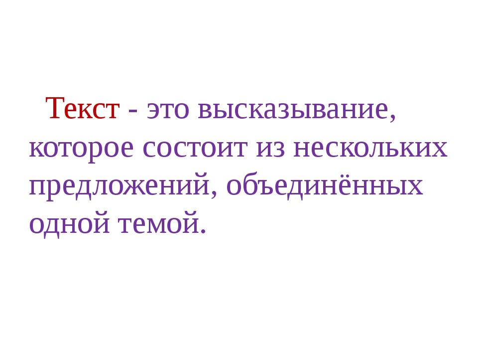 Текст - это высказывание, которое состоит из нескольких предложений, объедин...