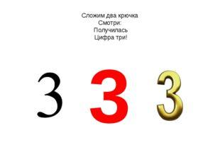 Сложим два крючка Смотри: Получилась Цифра три! 3