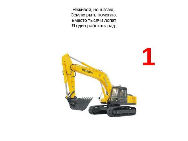 Неживой, но шагаю, Землю рыть помогаю. Вместо тысячи лопат Я один работать ра...
