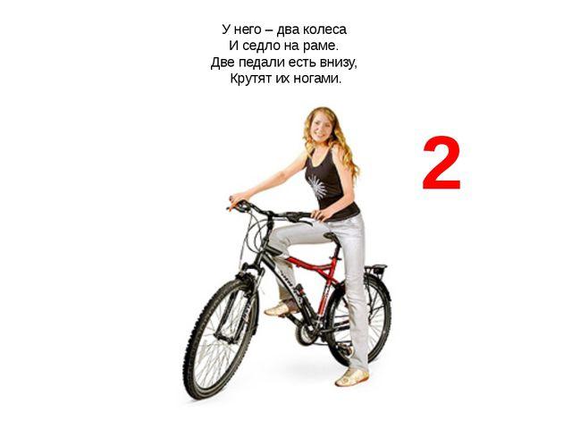 У него – два колеса И седло на раме. Две педали есть внизу, Крутят их ногами. 2