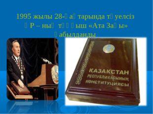1995 жылы 28-қаңтарында тәуелсіз ҚР – ның тұңғыш «Ата Заңы» қабылданды.