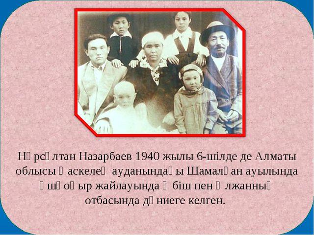 Нұрсұлтан Назарбаев 1940 жылы 6-шілде де Алматы облысы Қаскелең ауданындағы...