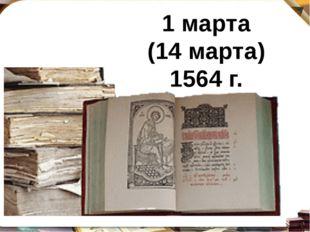 1марта (14марта) 1564 г.