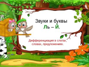Звуки и буквы Ль – Й. Дифференциация в слогах, словах, предложениях.