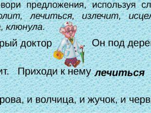 Договори предложения, используя слова: Айболит, лечиться, излечит, исцелит, л