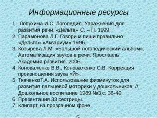 Информационные ресурсы 1. Лопухина И.С. Логопедия. Упражнения для развития ре