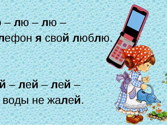 Лю – лю – лю – Телефон я свой люблю. Лей – лей – лей – Ты воды не жалей.