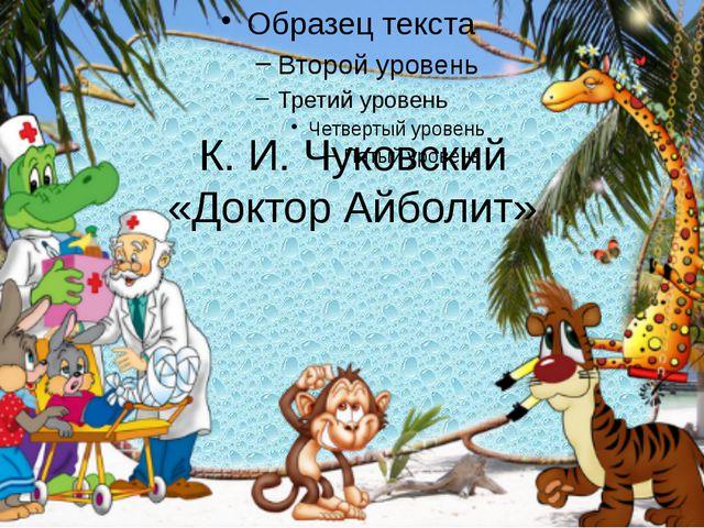К. И. Чуковский «Доктор Айболит»