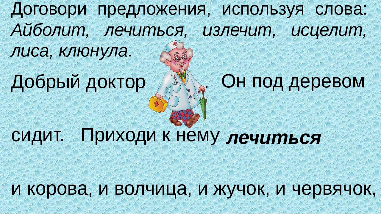 Договори предложения, используя слова: Айболит, лечиться, излечит, исцелит, л...