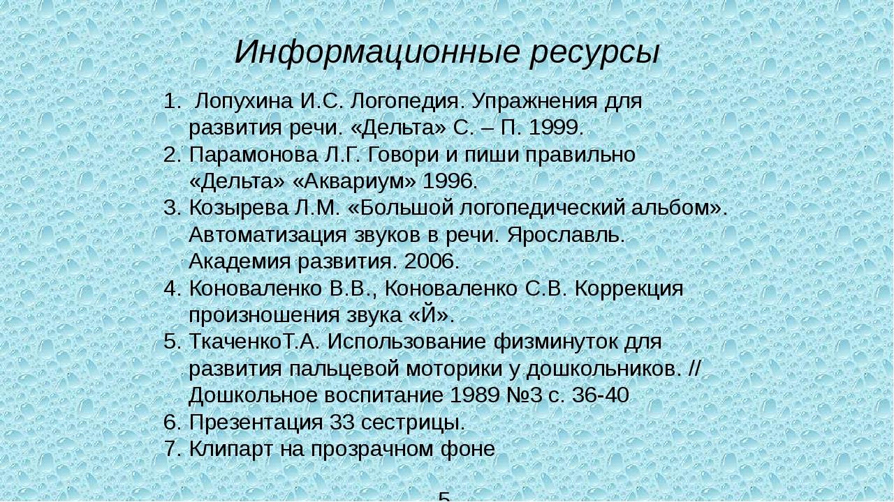 Информационные ресурсы 1. Лопухина И.С. Логопедия. Упражнения для развития ре...
