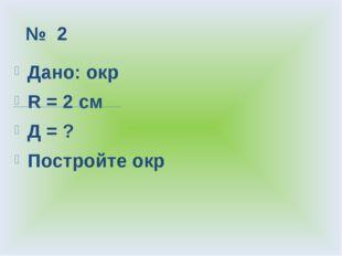 № 2 Дано: окр R = 2 см Д = ? Постройте окр