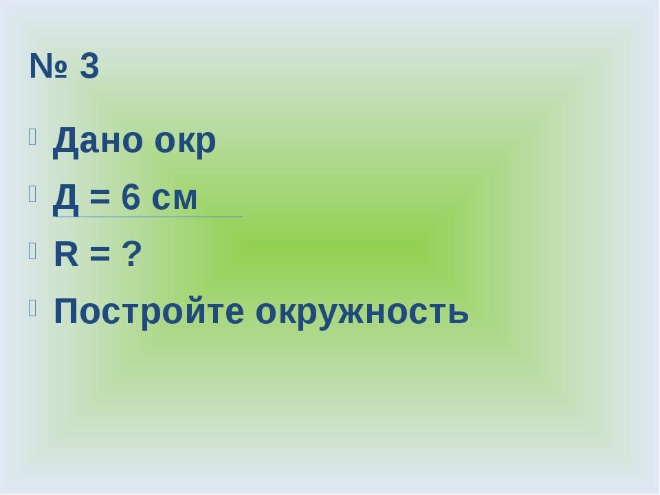 № 3 Дано окр Д = 6 см R = ? Постройте окружность
