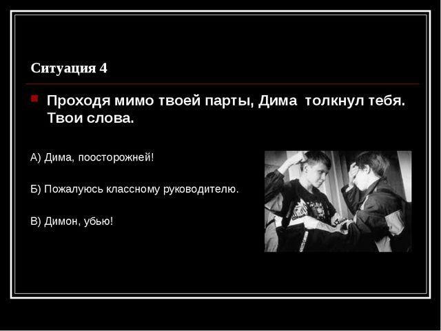 Ситуация 4 Проходя мимо твоей парты, Дима толкнул тебя. Твои слова. А) Дима,...
