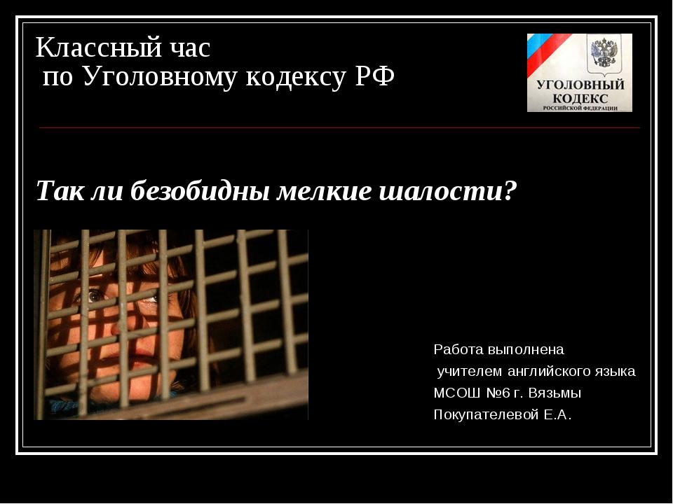 Классный час по Уголовному кодексу РФ Так ли безобидны мелкие шалости? Работа...