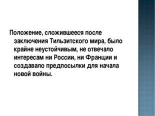 Положение, сложившееся после заключения Тильзитского мира, было крайне неусто