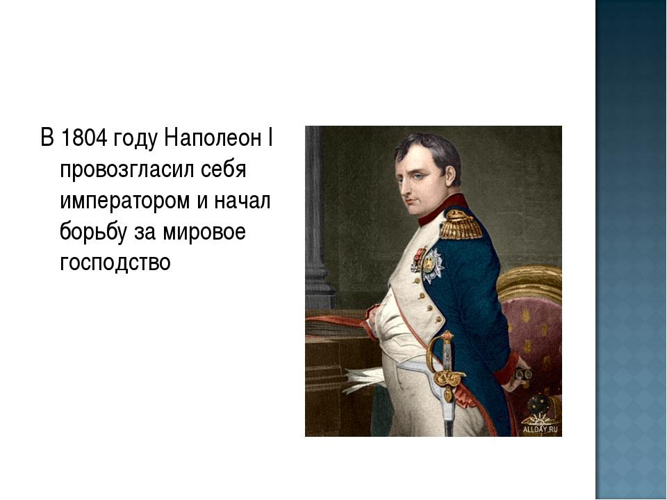 В 1804 году Наполеон I провозгласил себя императором и начал борьбу за мирово...