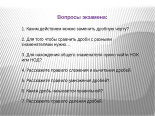 Вопросы экзамена: 1. Каким действием можно заменить дробную черту? 2. Для тог