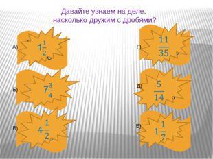 Давайте узнаем на деле, насколько дружим с дробями? А) Б) В) Г) Д) Е)